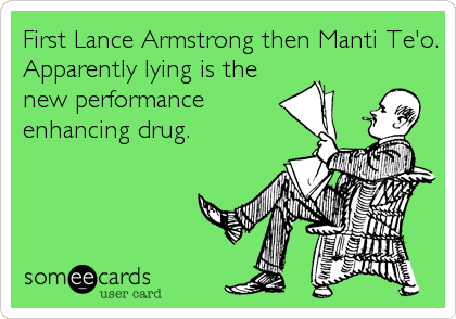 First Lance Armstrong then Manti Te'o. Apparently lying is the new performance enhancing drug.
