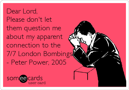 Dear Lord, Please don't let them question me about my apparent connection to the 7/7 London Bombings - Peter Power, 2005
