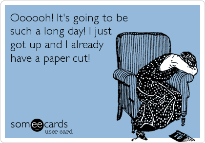 Oooooh! It's going to be such a long day! I just got up and I already have a paper cut!