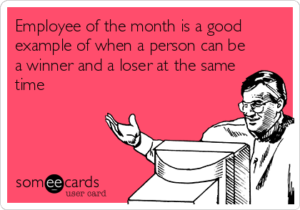 Employee of the month is a good example of when a person can be a winner and a loser at the same time