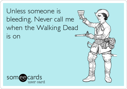 Unless someone is bleeding, Never call me when the Walking Dead is on