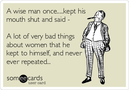 A wise man once.....kept his  mouth shut and said -   A lot of very bad things about women that he kept to himself, and never ever repeated...