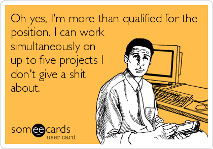 Oh yes, I'm more than qualified for the position. I can work simultaneously on up to five projects I don't give a shit about.