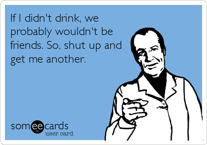 If I didn't drink, we probably wouldn't be friends. So, shut up and get me another.