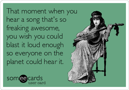 That moment when you hear a song that's so freaking awesome, you wish you could blast it loud enough so everyone on the planet could hear it.