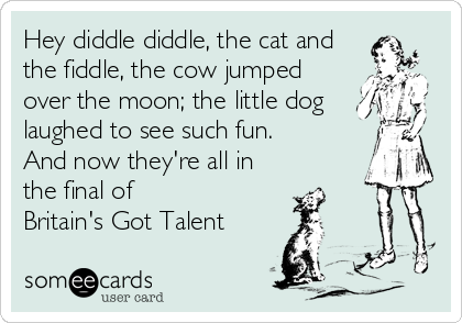 Hey diddle diddle, the cat and the fiddle, the cow jumped over the moon; the little dog laughed to see such fun. And now they're all in  the final of  Britain's Got Talent