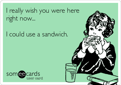 I really wish you were here right now...  I could use a sandwich.