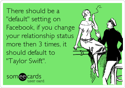 "There should be a ""default"" setting on Facebook, if you change your relationship status more then 3 times, it should default to  ""Taylor Swift""."