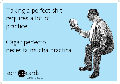 Taking a perfect shit requires a lot of practice.  Cagar perfecto necesita mucha practica.