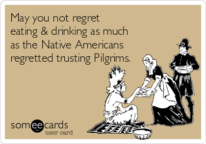 May you not regret  eating & drinking as much as the Native Americans regretted trusting Pilgrims.