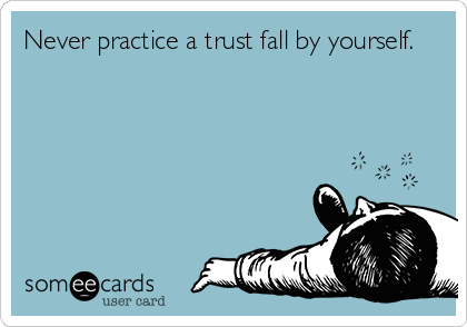 Never practice a trust fall by yourself.