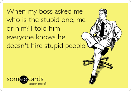 When my boss asked me who is the stupid one, me or him? I told him everyone knows he doesn't hire stupid people. -