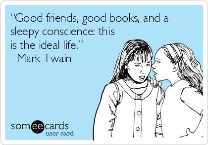"""Good friends, good books, and a sleepy conscience: this is the ideal life."" ? Mark Twain"