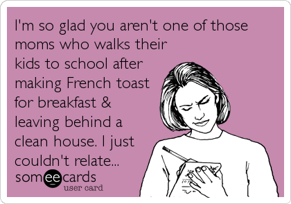 I'm so glad you aren't one of those moms who walks their kids to school after making French toast for breakfast & leaving behind a clean%