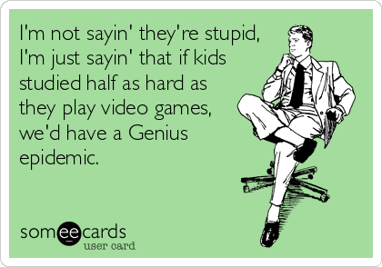 I'm not sayin' they're stupid, I'm just sayin' that if kids studied half as hard as they play video games, we'd have a Genius epidemic.