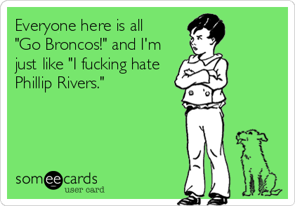 """Everyone here is all """"Go Broncos!"""" and I'm just like """"I fucking hate  Phillip Rivers."""""""