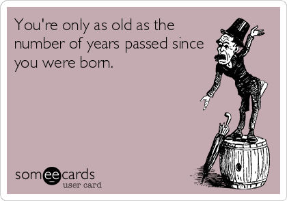 You're only as old as the number of years passed since you were born.