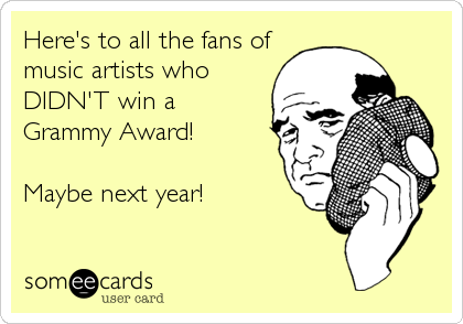 Here's to all the fans of music artists who DIDN'T win a  Grammy Award!  Maybe next year!