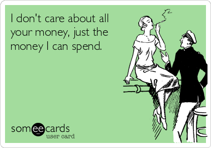 I don't care about all  your money, just the money I can spend.