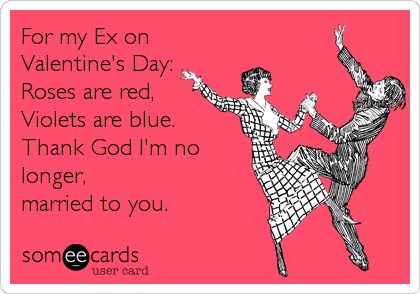 For my Ex on Valentine's Day: Roses are red,  Violets are blue.  Thank God I'm no longer, married to you.