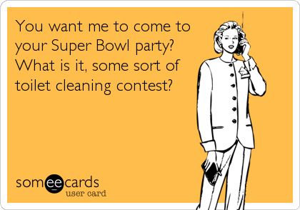 You want me to come to your Super Bowl party? What is it, some sort of toilet cleaning contest?