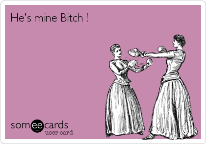 He's mine Bitch !