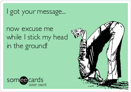 I got your message...  now excuse me while I stick my head in the ground!