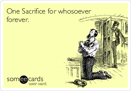 One Sacrifice for whosoever forever.
