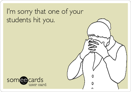 I'm sorry that one of your  students hit you.