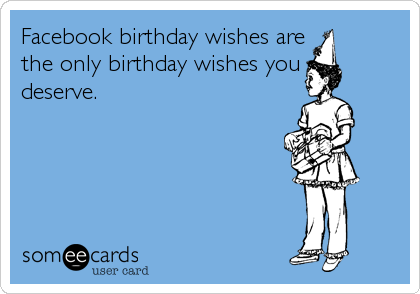 Facebook birthday wishes are the only birthday wishes you deserve.