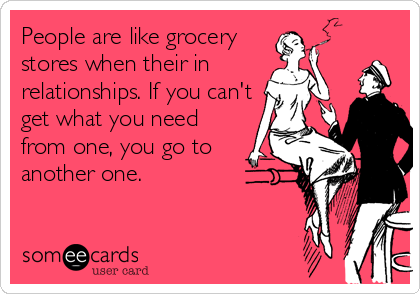 People are like grocery stores when their in relationships. If you can't get what you need from one, you go to another one.