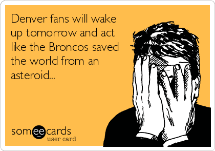Denver fans will wake up tomorrow and act like the Broncos saved the world from an asteroid...