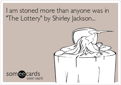 """I am stoned more than anyone was in """"The Lottery"""" by Shirley Jackson..."""
