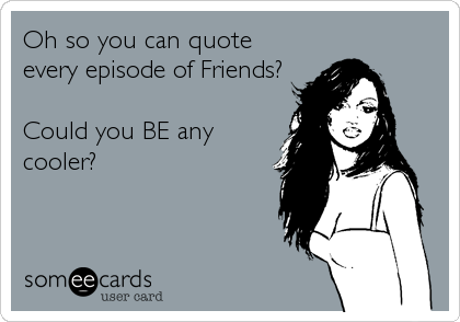 Oh so you can quote  every episode of Friends?  Could you BE any  cooler?