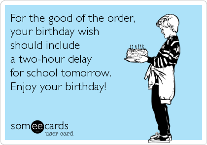 For the good of the order,  your birthday wish should include  a two-hour delay  for school tomorrow. Enjoy your birthday!