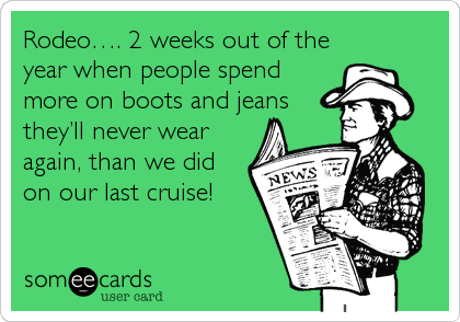 Rodeo…. 2 weeks out of the year when people spend more on boots and jeans they'll never wear again, than we did on our last cruise!