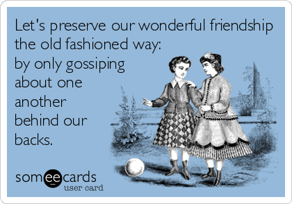 Let's preserve our wonderful friendship the old fashioned way: by only gossiping about one another behind our backs.