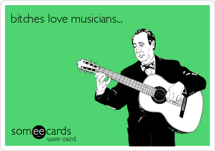bitches love musicians...
