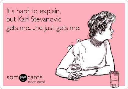 It's hard to explain,  but Karl Stevanovic  gets me.....he just gets me.
