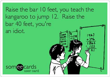 Raise the bar 10 feet, you teach the kangaroo to jump 12.  Raise the bar 40 feet, you're an idiot.