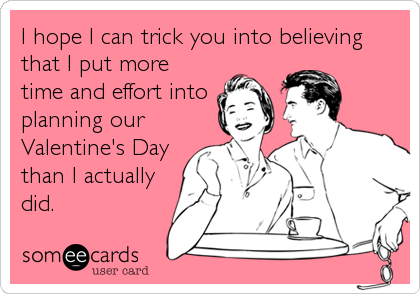 I hope I can trick you into believing that I put more time and effort into planning our Valentine's Day than I actually did.