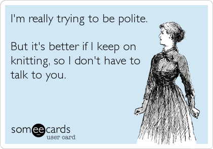 I'm really trying to be polite.  But it's better if I keep on knitting, so I don't have to talk to you.