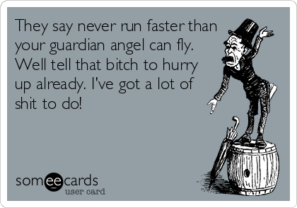 They say never run faster than your guardian angel can fly. Well tell that bitch to hurry up already. I've got a lot of shit to do!