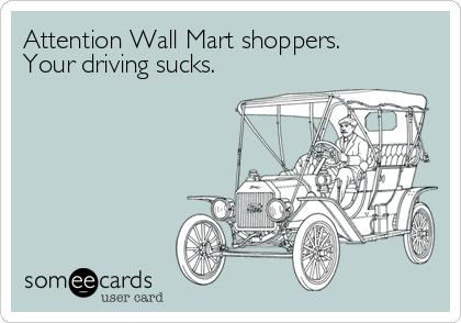 Attention Wall Mart shoppers. Your driving sucks.