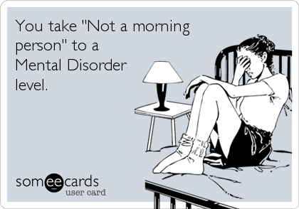 "You take ""Not a morning person"" to a Mental Disorder level."