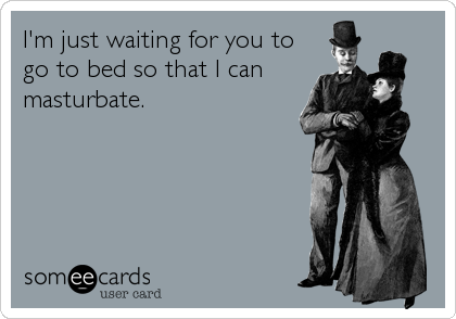 I'm just waiting for you to go to bed so that I can masturbate.