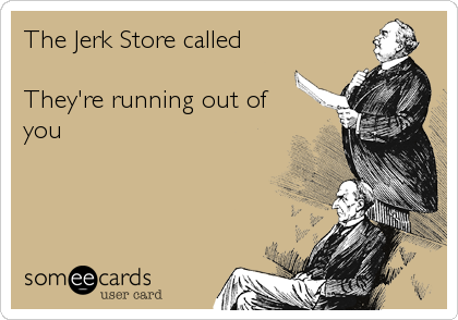 The Jerk Store called  They're running out of you
