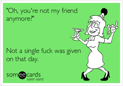 """""""Oh, you're not my friend anymore?""""    Not a single fuck was given on that day."""
