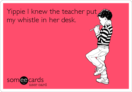 Yippie I knew the teacher put my whistle in her desk.