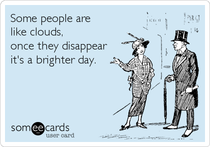 Some people are  like clouds, once they disappear  it's a brighter day.